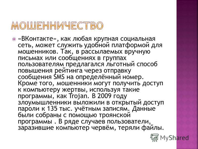 «ВКонтакте», как любая крупная социальная сеть, может служить удобной платформой для мошенников. Так, в рассылаемых вручную письмах или сообщениях в группах пользователям предлагался льготный способ повышения рейтинга через отправку сообщения SMS на