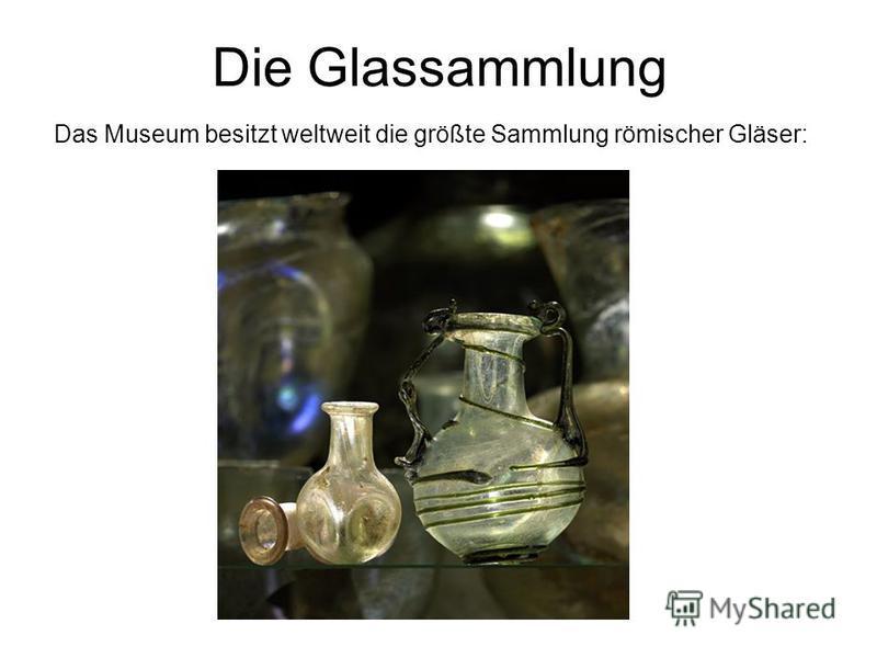 Die Glassammlung Das Museum besitzt weltweit die größte Sammlung römischer Gläser: