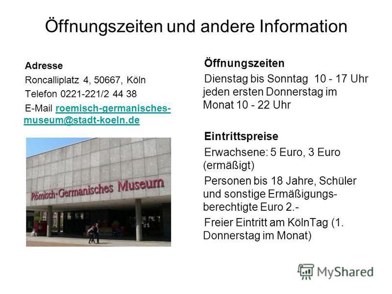 Öffnungszeiten und andere Information Adresse Roncalliplatz 4, 50667, Köln Telefon 0221-221/2 44 38 E-Mail roemisch-germanisches- museum@stadt-koeln.deroemisch-germanisches- museum@stadt-koeln.de Öffnungszeiten Dienstag bis Sonntag 10 - 17 Uhr jeden