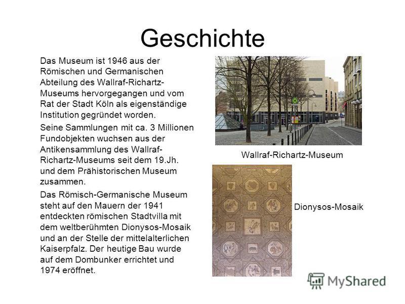 Geschichte Das Museum ist 1946 aus der Römischen und Germanischen Abteilung des Wallraf-Richartz- Museums hervorgegangen und vom Rat der Stadt Köln als eigenständige Institution gegründet worden. Seine Sammlungen mit ca. 3 Millionen Fundobjekten wuch