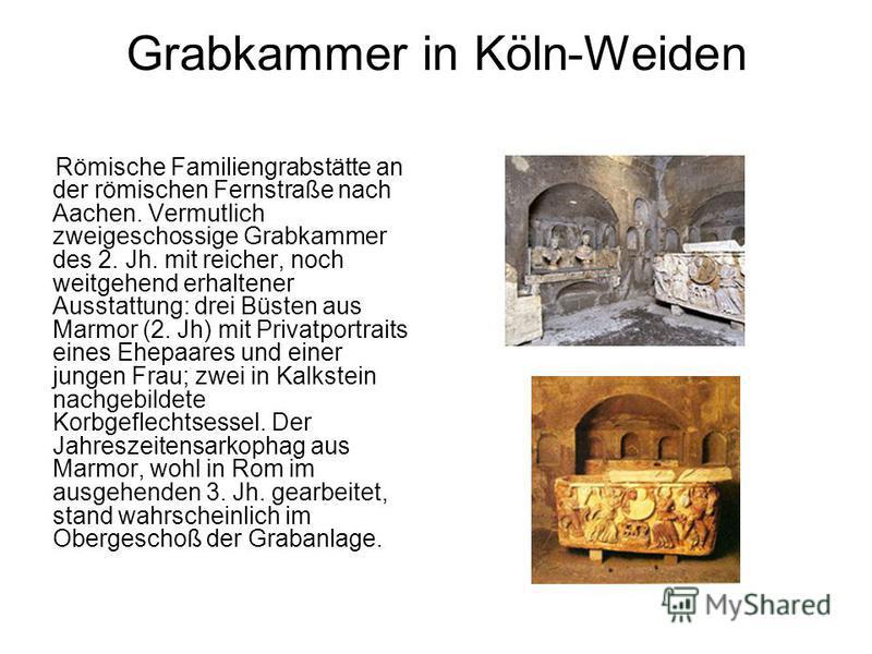 Grabkammer in Köln-Weiden Römische Familiengrabstätte an der römischen Fernstraße nach Aachen. Vermutlich zweigeschossige Grabkammer des 2. Jh. mit reicher, noch weitgehend erhaltener Ausstattung: drei Büsten aus Marmor (2. Jh) mit Privatportraits ei