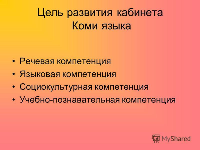 Цель развития кабинета Коми языка Речевая компетенция Языковая компетенция Социокультурная компетенция Учебно-познавательная компетенция