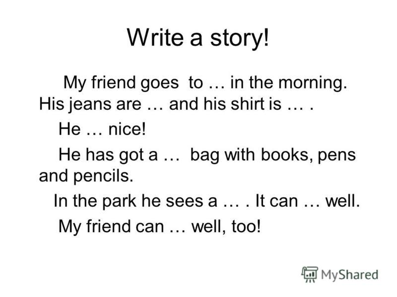 Write a story! My friend goes to … in the morning. His jeans are … and his shirt is …. He … nice! He has got a … bag with books, pens and pencils. In the park he sees a …. It can … well. My friend can … well, too!
