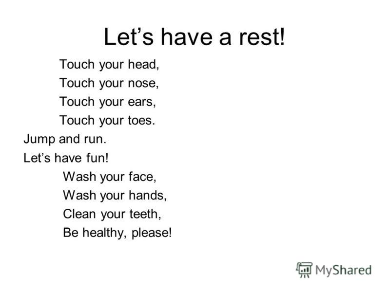 Lets have a rest! Touch your head, Touch your nose, Touch your ears, Touch your toes. Jump and run. Lets have fun! Wash your face, Wash your hands, Clean your teeth, Be healthy, please!