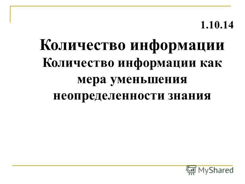 Количество информации Количество информации как мера уменьшения неопределенности знания 1.10.14