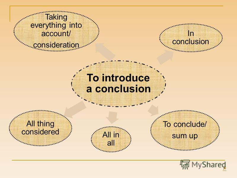 To introduce a conclusion In conclusion To conclude/ sum up All in all All thing considered Taking everything into account/ consideration