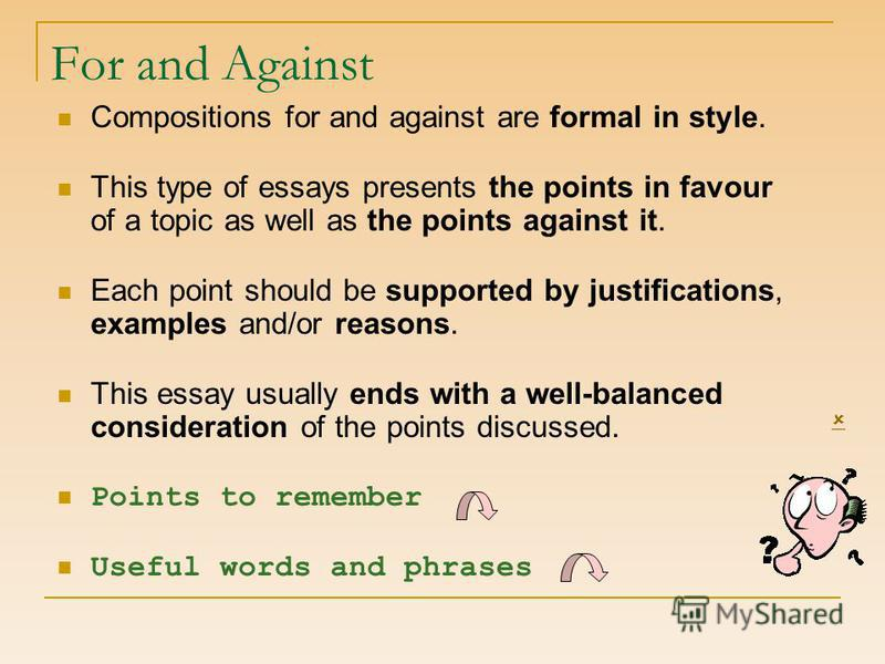 For and Against Compositions for and against are formal in style. This type of essays presents the points in favour of a topic as well as the points against it. Each point should be supported by justifications, examples and/or reasons. This essay usu