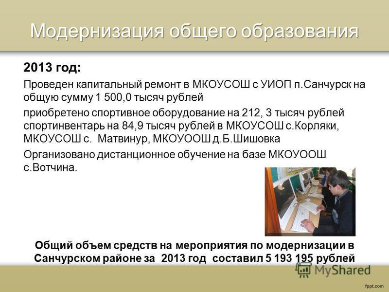 Модернизация общего образования 2013 год: Проведен капитальный ремонт в МКОУСОШ с УИОП п.Санчурск на общую сумму 1 500,0 тысяч рублей приобретено спортивное оборудование на 212, 3 тысяч рублей спортинвентарь на 84,9 тысяч рублей в МКОУСОШ с.Корляки,