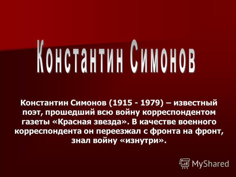 Константин Симонов (1915 - 1979) – известный поэт, прошедший всю войну корреспондентом газеты «Красная звезда». В качестве военного корреспондента он переезжал с фронта на фронт, знал войну «изнутри».