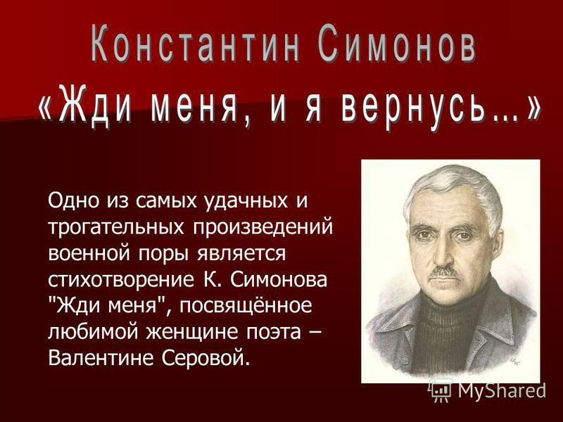 Одно из самых удачных и трогательных произведений военной поры является стихотворение К. Симонова Жди меня, посвящённое любимой женщине поэта – Валентине Серовой.
