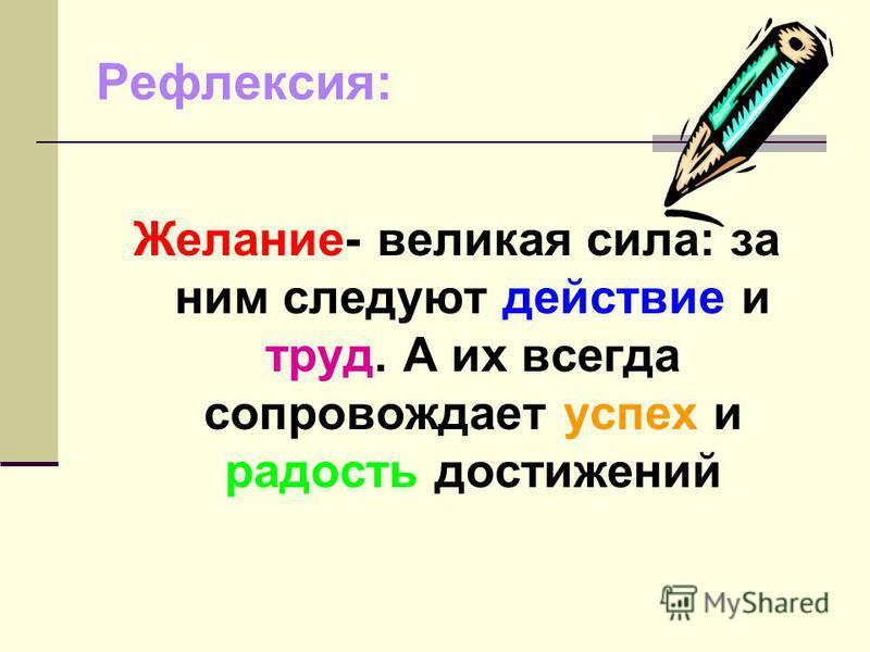 Рефлексия: Желание- великая сила: за ним следуют действие и труд. А их всегда сопровождает успех и радость достижений
