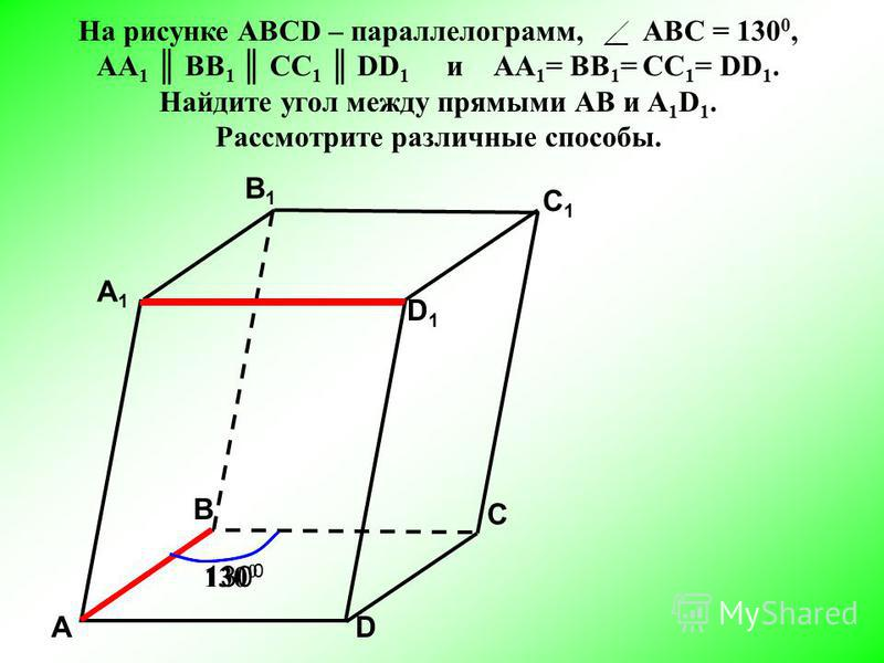 АD С А1А1 B1B1 С1С1 D1D1 В 130 0 На рисунке АВСD – параллелограмм, АВС = 130 0, АА 1 BB 1 CC 1 DD 1 и АА 1 = BB 1 = CC 1 = DD 1. Найдите угол между прямыми АВ и А 1 D 1. Рассмотрите различные способы.