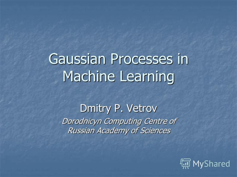 Gaussian Processes in Machine Learning Dmitry P. Vetrov Dorodnicyn Computing Centre of Russian Academy of Sciences