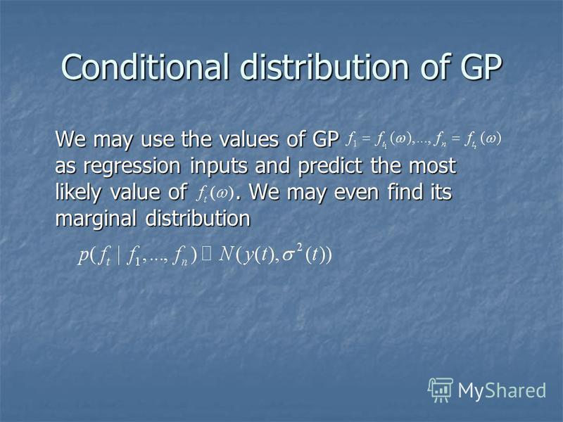 Conditional distribution of GP We may use the values of GP as regression inputs and predict the most likely value of. We may even find its marginal distribution