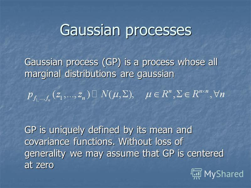 Gaussian processes Gaussian process (GP) is a process whose all marginal distributions are gaussian GP is uniquely defined by its mean and covariance functions. Without loss of generality we may assume that GP is centered at zero