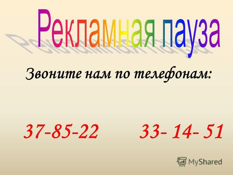 Звоните нам по телефонам: 37-85-22 33- 14- 51