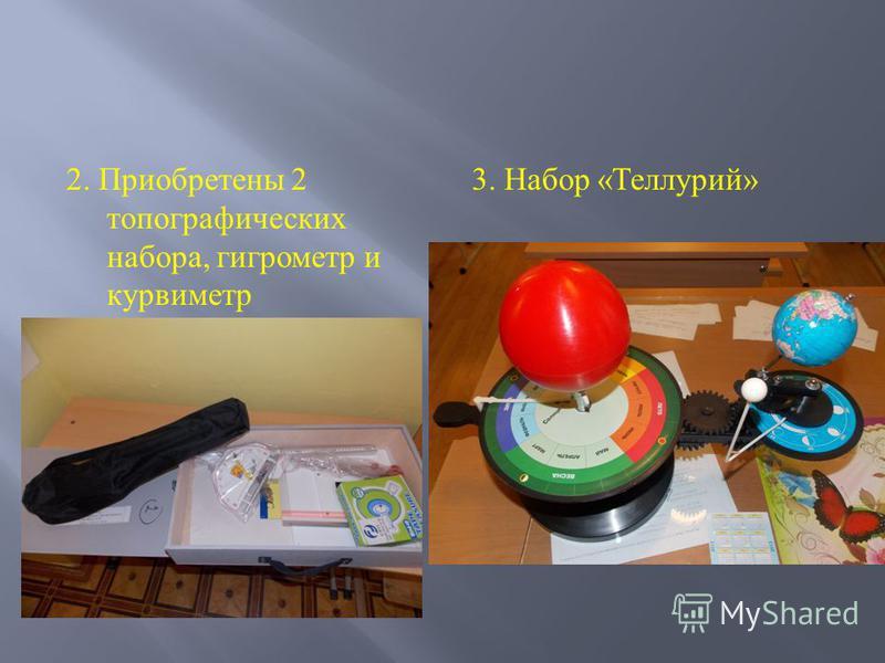 2. Приобретены 2 топографических набора, гигрометр и курвиметр 3. Набор « Теллурий »