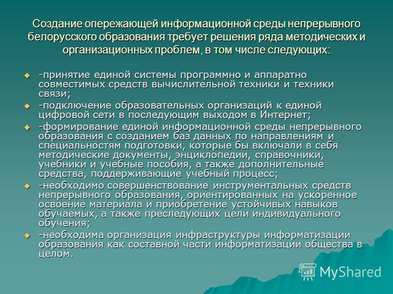 Создание опережающей информационной среды непрерывного белорусского образования требует решения ряда методических и организационных проблем, в том числе следующих: -принятие единой системы программно и аппаратно совместимых средств вычислительной тех