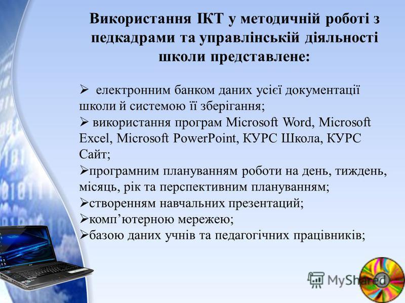 Використання ІКТ у методичній роботі з педкадрами та управлінській діяльності школи представлене: електронним банком даних усієї документації школи й системою її зберігання; використання програм Microsoft Word, Microsoft Excel, Microsoft PowerPoint,