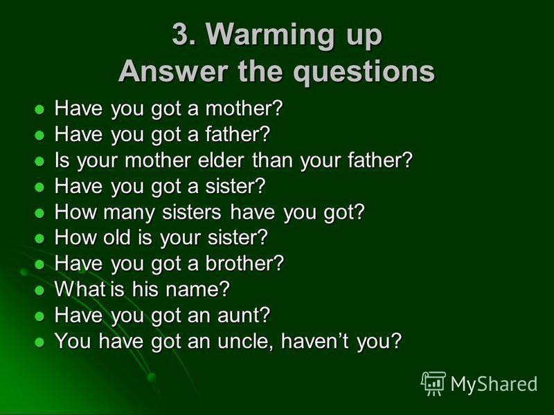 3. Warming up Answer the questions Have you got a mother? Have you got a mother? Have you got a father? Have you got a father? Is your mother elder than your father? Is your mother elder than your father? Have you got a sister? Have you got a sister?