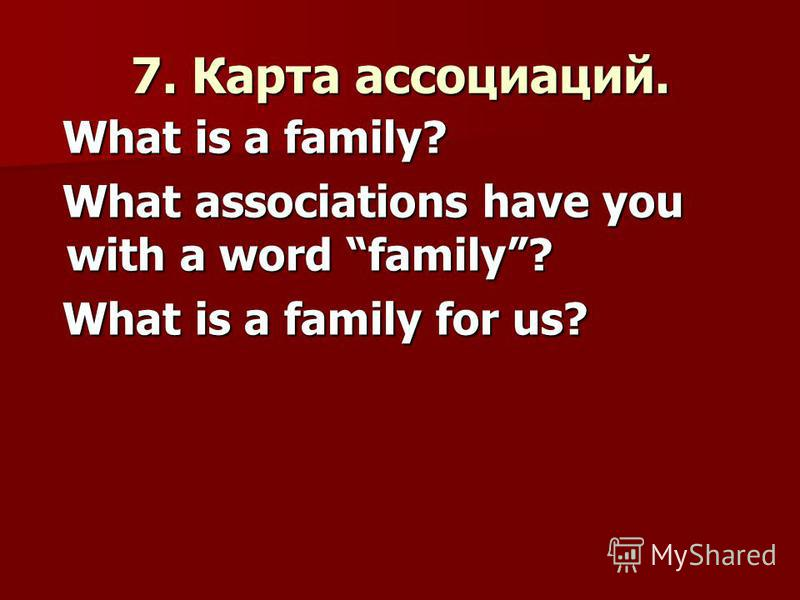 7. Карта ассоциаций. What is a family? What is a family? What associations have you with a word family? What associations have you with a word family? What is a family for us? What is a family for us?