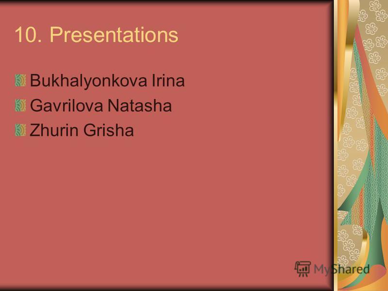 10. Presentations Bukhalyonkova Irina Gavrilova Natasha Zhurin Grisha