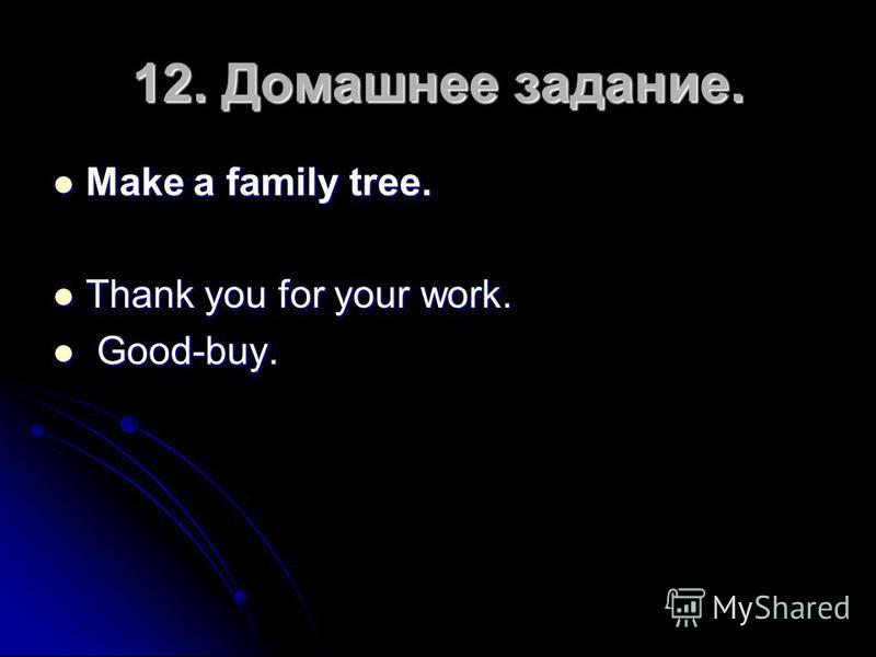 12. Домашнее задание. Make a family tree. Make a family tree. Thank you for your work. Thank you for your work. Good-buy. Good-buy.