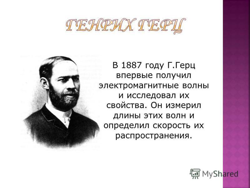 В 1887 году Г.Герц впервые получил электромагнитные волны и исследовал их свойства. Он измерил длины этих волн и определил скорость их распространения.