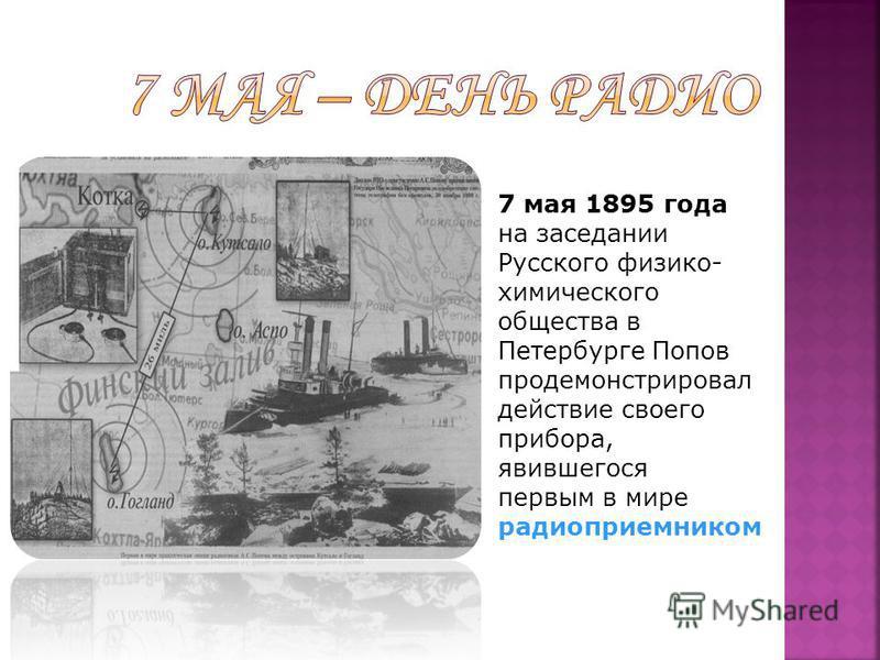 7 мая 1895 года на заседании Русского физико- химического общества в Петербурге Попов продемонстрировал действие своего прибора, явившегося первым в мире радиоприемником