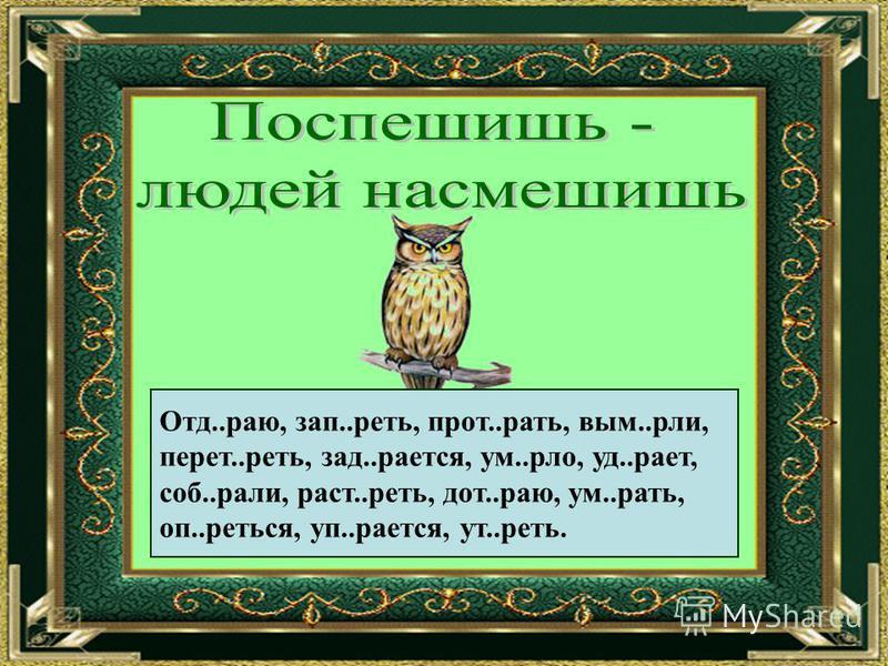 Отд..раю, зап..реть, прот..рать, вим..рли, перед..реть, зад..роется, ум..нло, уд..роет, соб..ралли, раст..реть, дот..раю, ум..рать, оп..греться, уп..роется, ут..реть.