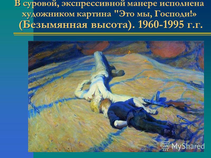 В суровой, экспрессивной манере исполнена художником картина Это мы, Господи!» (Безымянная высота). 1960-1995 г.г.