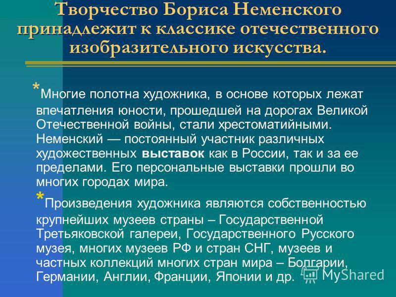 Творчество Бориса Неменского принадлежит к классике отечественного изобразительного искусства. * Многие полотна художника, в основе которых лежат впечатления юности, прошедшей на дорогах Великой Отечественной войны, стали хрестоматийными. Неменский п