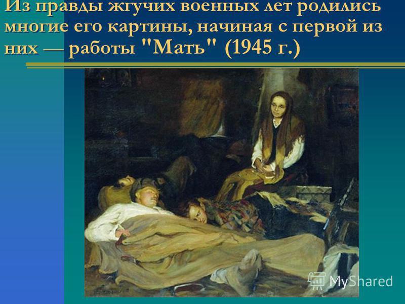 Из правды жгучих военных лет родились многие его картины, начиная с первой из них работы Мать (1945 г.)