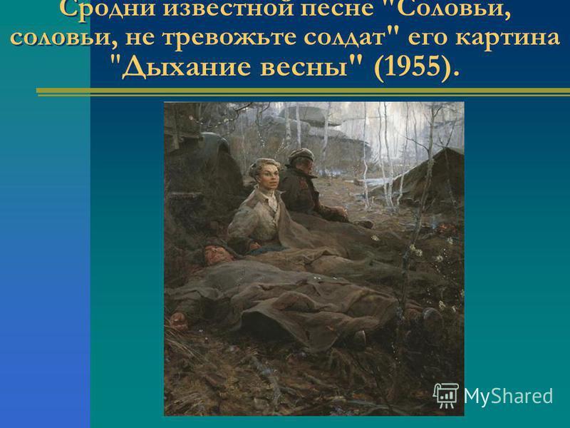 Сродни известной песне Соловьи, соловьи, не тревожьте солдат его картина Дыхание весны (1955).