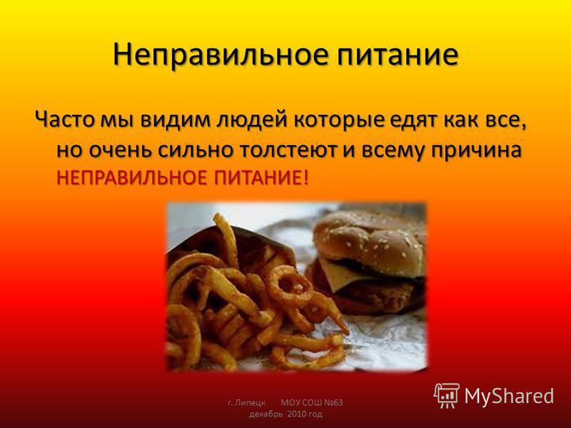 Неправильное питание Часто мы видим людей которые едят как все, но очень сильно толстеют и всему причина НЕПРАВИЛЬНОЕ ПИТАНИЕ! г. Липецк МОУ СОШ 63 декабрь 2010 год