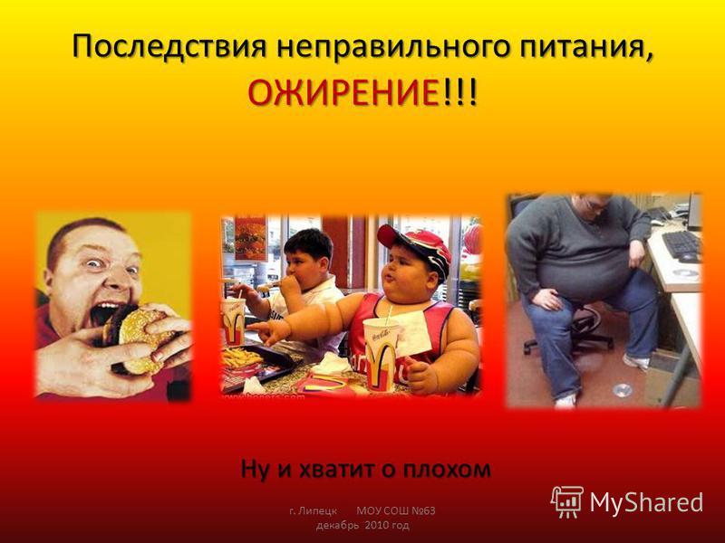 Последствия неправильного питания, ОЖИРЕНИЕ!!! Ну и хватит о плохом Ну и хватит о плохом г. Липецк МОУ СОШ 63 декабрь 2010 год