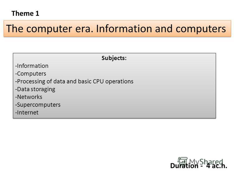 Theme 1 The computer era. Information and computers Subjects: -Information -Computers -Processing of data and basic CPU operations -Data storaging -Networks -Supercomputers -Internet Subjects: -Information -Computers -Processing of data and basic CPU