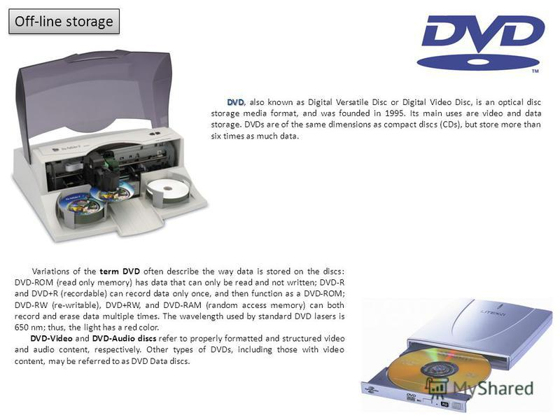 Off-line storage DVD DVD, also known as Digital Versatile Disc or Digital Video Disc, is an optical disc storage media format, and was founded in 1995. Its main uses are video and data storage. DVDs are of the same dimensions as compact discs (CDs),