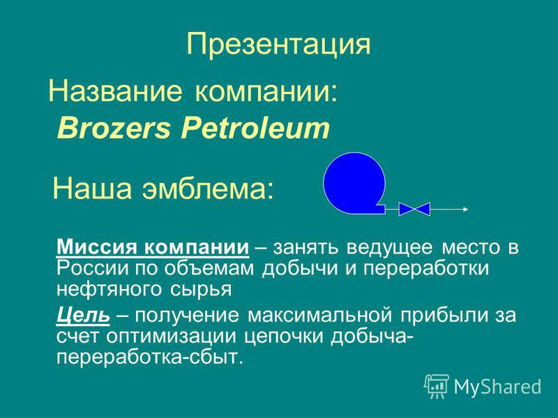 Презентация Миссия компании – занять ведущее место в России по объемам добычи и переработки нефтяного сырья Цель – получение максимальной прибыли за счет оптимизации цепочки добыча- переработка-сбыт. Название компании: Brozers Petroleum Наша эмблема: