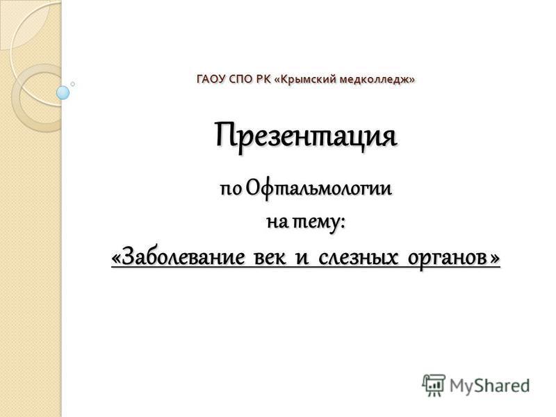 ГАОУ СПО РК « Крымский медколледж » Презентация по Офтальмологии на тему: «Заболевание век и слезных органов »