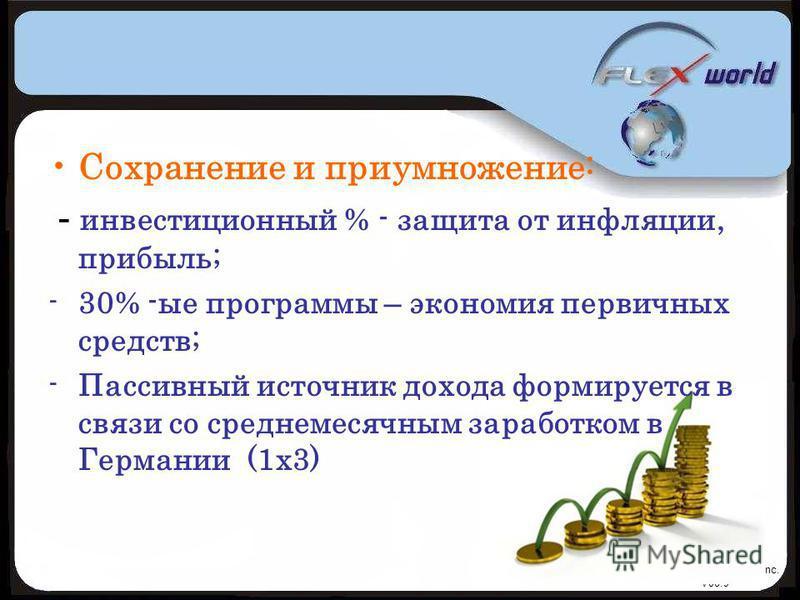 © Flexworld Inc. V08.9 Сохранение и приумножение: - инвестиционный % - защита от инфляции, прибыль; -30% -ые программы – экономия первичных средств; -Пассивный источник дохода формируется в связи со среднемесячным заработком в Германии (1 х 3)