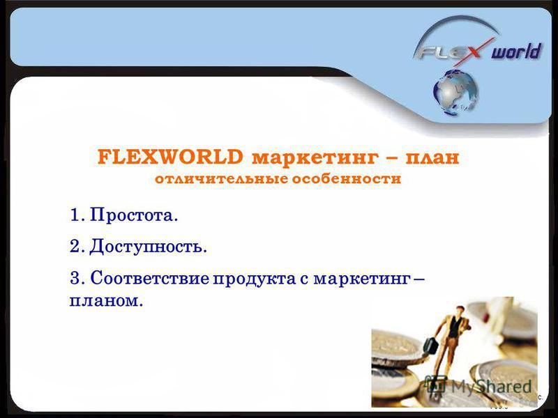 © Flexworld Inc. V08.9 FLEXWORLD маркетинг – план отличительные особенности 1. Простота. 2. Доступность. 3. Соответствие продукта с маркетинг – планом.