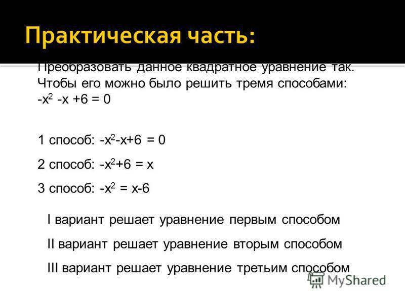 Преобразовать данное квадратное уравнение так. Чтобы его можно было решить тремя способами: -х 2 -х +6 = 0 1 способ: -х 2 -х+6 = 0 2 способ: -х 2 +6 = х 3 способ: -х 2 = х-6 I вариант решает уравнение первым способом II вариант решает уравнение вторы