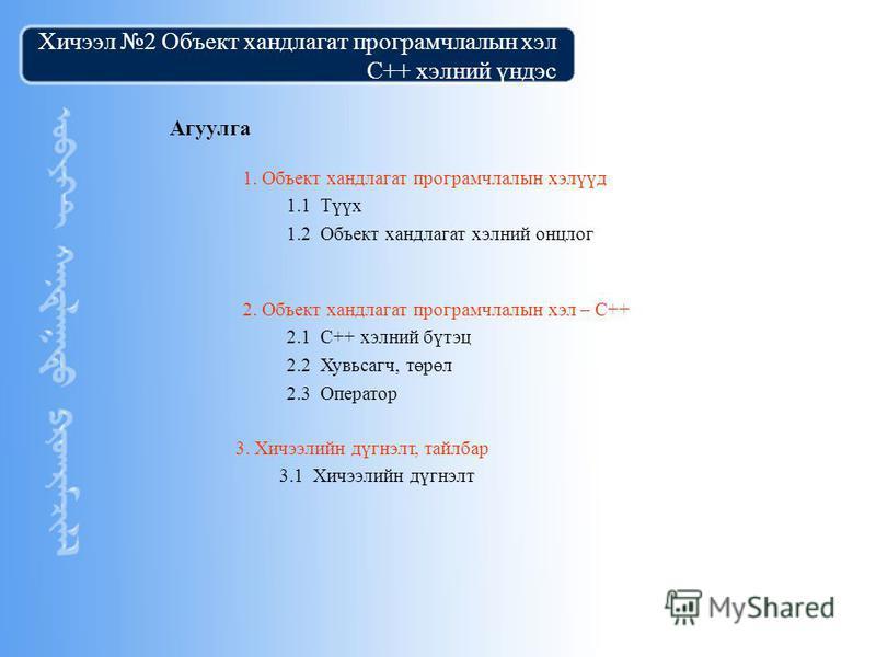 Copyright by ©2004 Starsoft Co.Ltd Хичээл 2 Объект хандлагат програмчлалын хэл C++ хэлний үндэс Агуулга 2. Объект хандлагат програмчлалын хэл – С++ 2.1 С++ хэлний бүтэц 2.2 Хувьсагч, төрөл 2.3 Оператор 1. Объект хандлагат програмчлалын хэлүүд 1.1 Түү