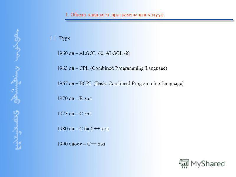 Copyright by ©2004 Starsoft Co.Ltd 1. Объект хандлагат програмчлалын хэлүүд 1.1 Түүх 1960 он – ALGOL 60, ALGOL 68 1963 он – CPL (Combined Programming Language) 1967 он – BCPL (Basic Combined Programming Language) 1970 он – B хэл 1973 он – С хэл 1980