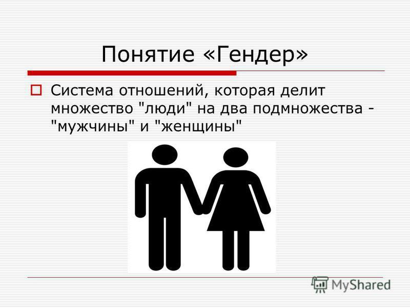 Понятие «Гендер» Система отношений, которая делит множество люди на два подмножества - мужчины и женщины