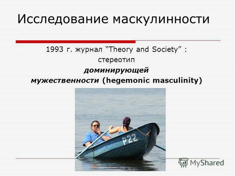 Исследование маскулинности 1993 г. журнал Theory and Society : стереотип доминирующей мужественности (hegemonic masculinity)