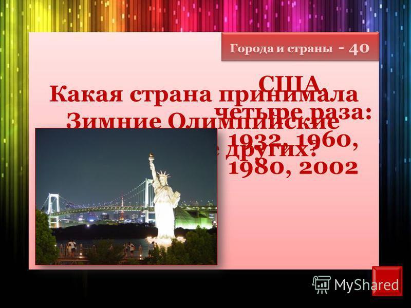 Города и страны - 40 Какая страна принимала Зимние Олимпийские игры чаще других? США, четыре раза: 1932, 1960, 1980, 2002
