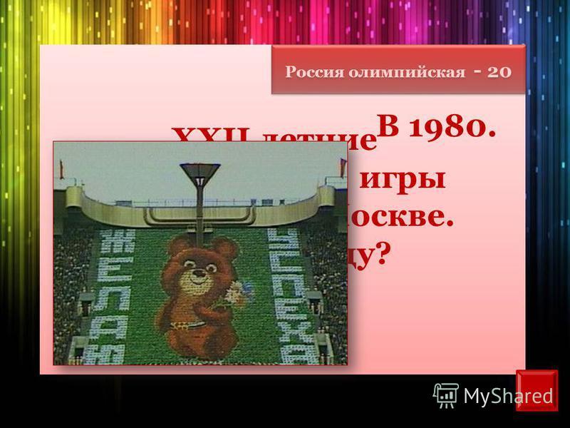 Россия олимпийская - 20 XXII летние Олимпийские игры состоялись в Москве. В каком году? В 1980.