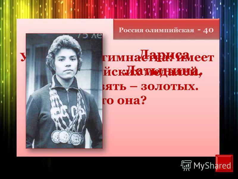 Россия олимпийская - 40 Уникальная гимнастка: имеет 18 олимпийских медалей, из них девять – золотых. Кто она? Лариса Латынина.